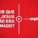 Por que Jesus não era amado?